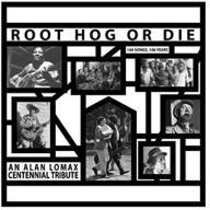 Alan Lomax Root Hog Or Die 100 Years, 100 Songs -